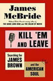 Kill 'Em and Leave Searching for James Brown and the American Soul, James McBride