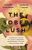 The Sober Lush A Hedonist's Guide to Living a Decadent, Adventurous, Soulful Life--Alcohol Free, Amanda Eyre Ward