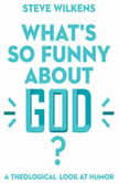 What's So Funny About God? A Theological Look at Humor, Steve Wilkens