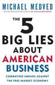 The 5 Big Lies About American Business Combating Smears Against the Free-Market Economy, Michael Medved