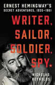 Writer, Sailor, Soldier, Spy Ernest Hemingway's Secret Adventures, 1935-1961, Nicholas Reynolds