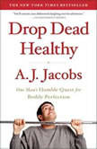 Drop Dead Healthy One Man's Humble Quest for Bodily Perfection, A. J.  Jacobs