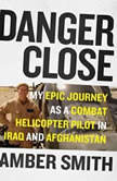 Danger Close My Epic Journey As a Combat Helicopter Pilot in Iraq and Afghanistan, Amber Smith
