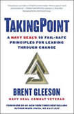 TakingPoint A Navy SEAL's 10 Fail Safe Principles for Leading Through Change, Brent Gleeson