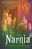 The World According to Narnia Christian Meaning in C. S. Lewiss Beloved Chronicles, Jonathan Rogers