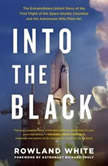 Into the Black The Extraordinary Untold Story of the First Flight of the Space Shuttle Columbia and the Astronauts Who Flew Her, Rowland White