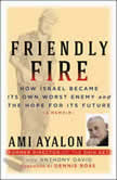 Friendly Fire How Israel Became Its Own Worst Enemy and the Hope for Its Future, Ami Ayalon