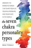 The Seven Chakra Personality Types Discover the Energetic Forces that Shape Your Life, Your Relationships, and Your Place in the World, Shai Tubali