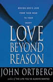 Love Beyond Reason Moving God's Love from Your Head to Your Heart, John Ortberg