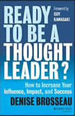 Ready to Be a Thought Leader? How to Increase Your Influence, Impact, and Success, Denise Brosseau