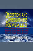 Deception and Consequences Revealed: You Shall Know the Truth and the Truth Shall Set You Free, Bill Vincent