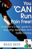 You CAN run pain free! A physios 5 step guide to enjoying injury-free and faster running, Brad Beer