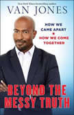 Beyond the Messy Truth How We Came Apart, How We Come Together, Van Jones
