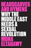 Headscarves and Hymens Why the Middle East Needs a Sexual Revolution, Mona Eltahawy