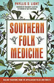 Southern Folk Medicine Healing Traditions from the Appalachian Fields and Forests, Phyllis D. Light