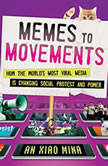 Memes to Movements How the World's Most Viral Media Is Changing Social Protest and Power, An Xiao Mina