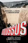 Colossus Hoover Dam and the Making of the American Century, Michael Hiltzik