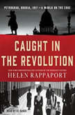 Caught in the Revolution Petrograd, Russia, 1917 - A World on the Edge, Helen Rappaport