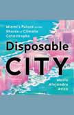 Disposable City Miami's Future on the Shores of Climate Catastrophe, Mario Alejandro Ariza