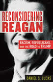 Reconsidering Reagan Racism, Republicans, and the Road to Trump, Daniel S. Lucks