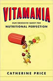 Vitamania Our Obsessive Quest for Nutritional Perfection, Catherine Price