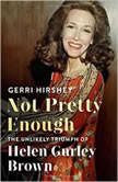 Not Pretty Enough The Unlikely Triumph of Helen Gurley Brown, Gerri Hirshey