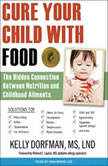 Cure Your Child with Food The Hidden Connection Between Nutrition and Childhood Ailments, MS Dorfman