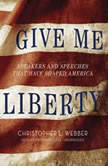 Give Me Liberty Speakers and Speeches That Have Shaped America, Christopher L. Webber