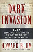 Dark Invasion 1915: Germany's Secret War and the Hunt for the First Terrorist Cell in America, Howard Blum