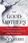 The Good Mothers The True Story of the Women Who Took on the World's Most Powerful Mafia, Alex Perry