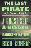The Last Pirate of New York A Ghost Ship, a Killer, and the Birth of a Gangster Nation, Rich Cohen
