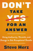 Don't Take Yes for an Answer Using Authority, Warmth, and Energy to Get Exceptional Results, Steve Herz