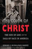 The Color of Christ The Son of God and the Saga of Race in America, Edward J. Blum and Paul Harvey