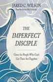 The Imperfect Disciple Grace for People Who Can't Get Their Act Together, Jared C. Wilson