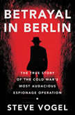 Betrayal in Berlin The True Story of the Cold War's Most Audacious Espionage Operation, Steve Vogel