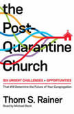 The Post-Quarantine Church Six Urgent Challenges and Opportunities That Will Determine the Future of Your Congregation, Thom S. Rainer