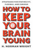 How to Keep Your Brain Young Strategies for Staying Fit, Flexible, and Curious, H. Norman Wright