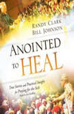 Anointed to Heal True Stories and Practical Insight for Praying for the Sick, Randy Clark