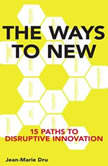 The Ways to New 15 Paths to Disruptive Innovation, Jean-Marie Dru