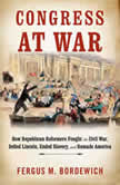 Congress at War How Republican Reformers Fought the Civil War, Defied Lincoln, Ended Slavery, and Remade America, Fergus M. Bordewich