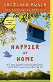 Happier at Home Kiss More, Jump More, Abandon a Project, Read Samuel Johnson, and My Other Experiments in the Practice of Everyday Life, Gretchen Rubin