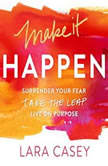Make it Happen Surrender Your Fear. Take the Leap. Live On Purpose., Lara Casey