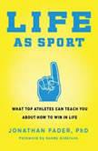 Life as Sport What Top Athletes Can Teach You about How to Win in Life, Jonathan Fader