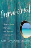 Overwhelmed How to Quiet the Chaos and Restore Your Sanity, Kathi Lipp