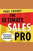The Ultimate Sales Pro What the Best Salespeople Do Differently, Paul Cherry