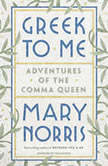 Greek to Me Adventures of the Comma Queen, Mary Norris