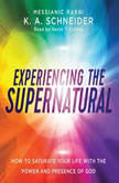 Experiencing the Supernatural How to Saturate Your Life with the Power and Presence of God, K. A. Schneider