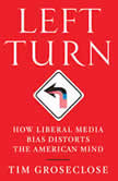 Left Turn How Liberal Media Bias Distorts the American Mind, Tim Groseclose