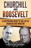 Churchill and Roosevelt A Captivating Guide to the Life of Franklin and Winston, Captivating History