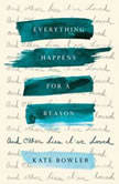 Everything Happens for a Reason And Other Lies I've Loved, Kate Bowler